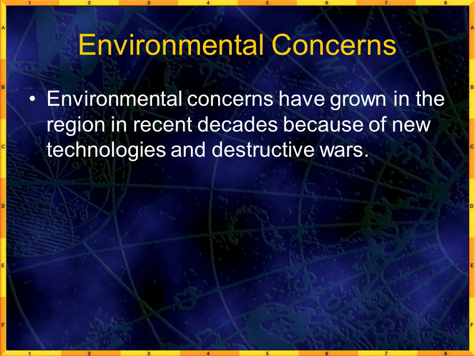 Environmental Concerns Environmental concerns have grown in the region in recent decades because of new technologies and destructive wars.