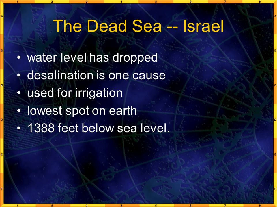 The Dead Sea -- Israel water level has dropped desalination is one cause used for irrigation lowest spot on earth 1388 feet below sea level.