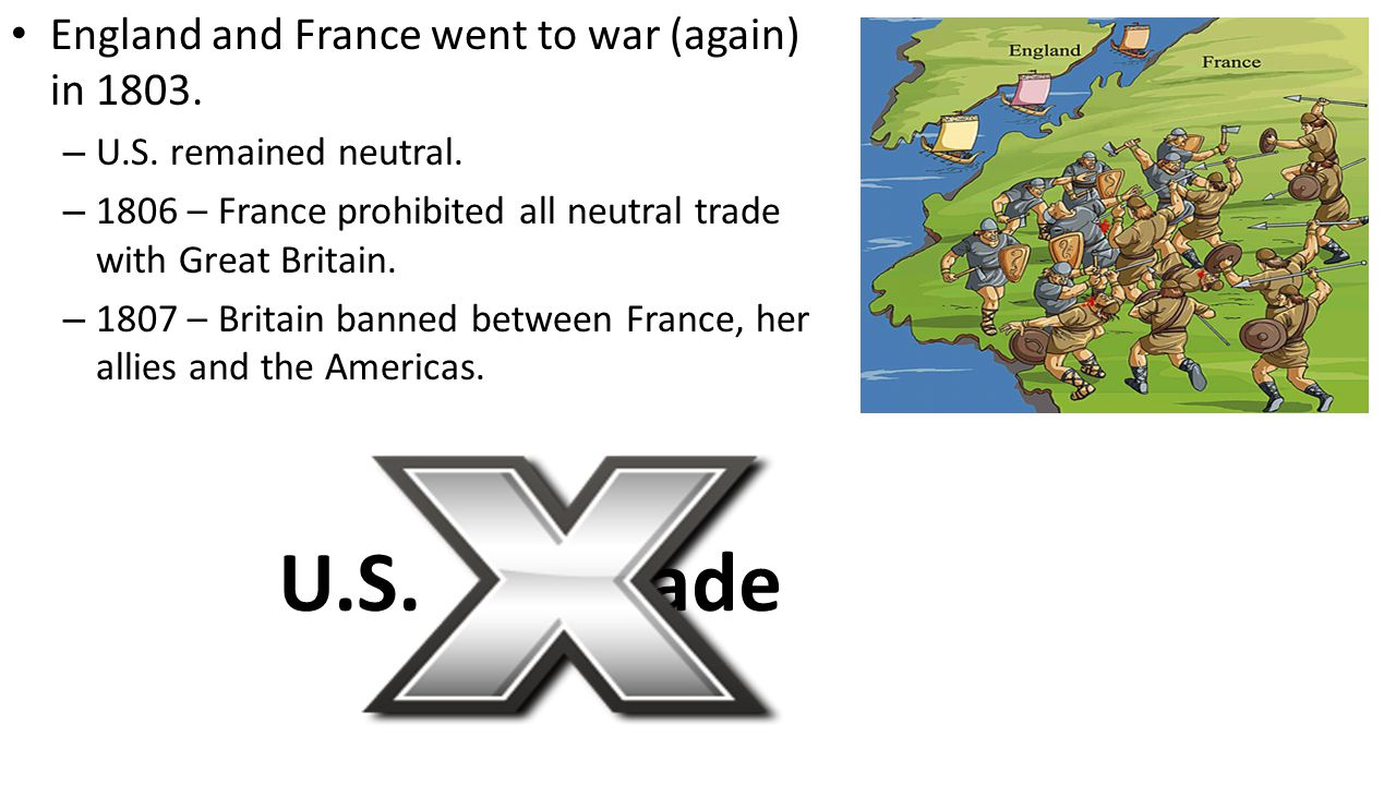 England and France went to war (again) in 1803. – U.S. remained neutral. – 1806 – France prohibited all neutral trade with Great Britain. – 1807 – Bri