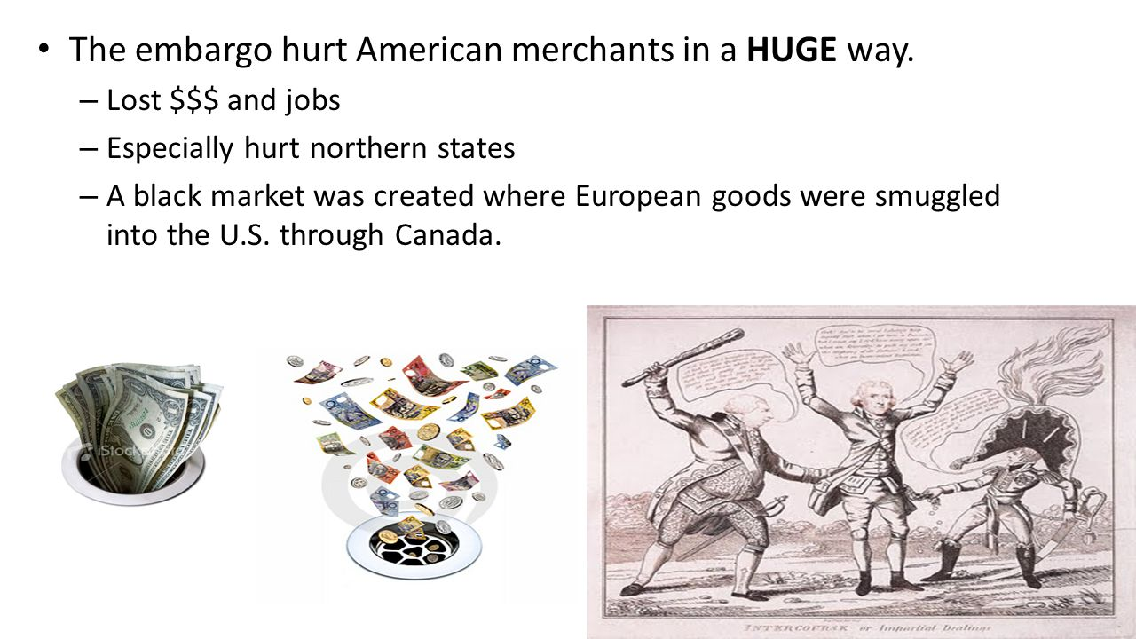 The embargo hurt American merchants in a HUGE way. – Lost $$$ and jobs – Especially hurt northern states – A black market was created where European g