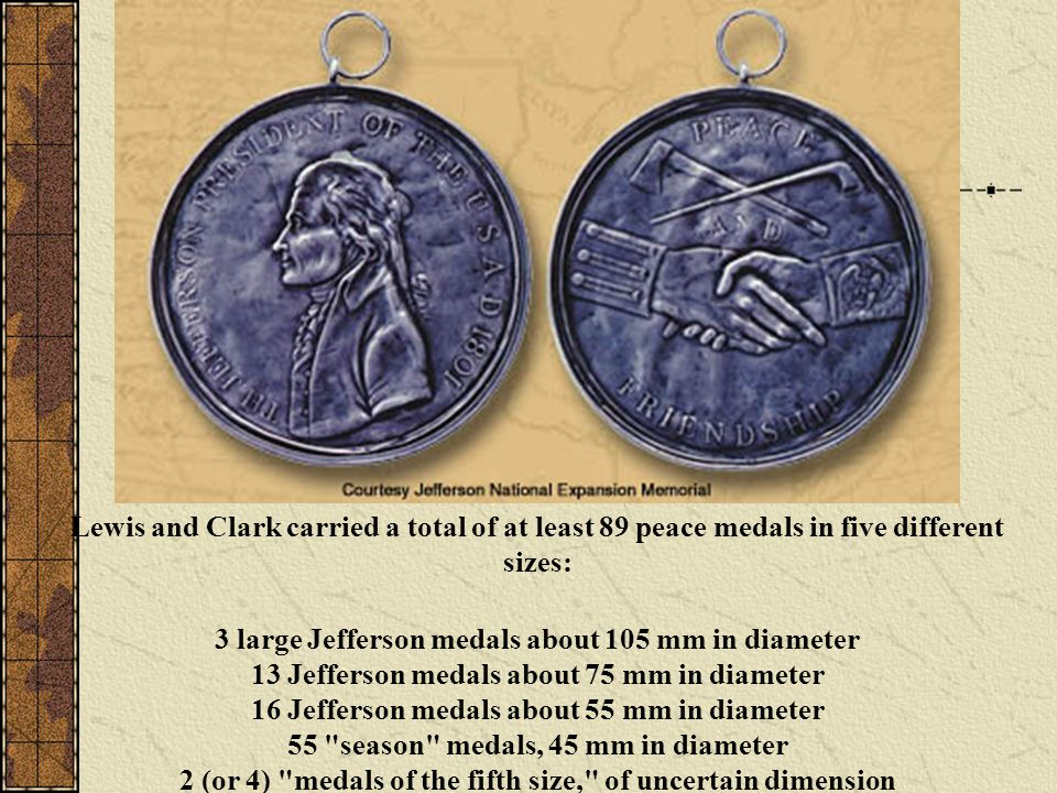 Lewis and Clark carried a total of at least 89 peace medals in five different sizes: 3 large Jefferson medals about 105 mm in diameter 13 Jefferson medals about 75 mm in diameter 16 Jefferson medals about 55 mm in diameter 55 season medals, 45 mm in diameter 2 (or 4) medals of the fifth size, of uncertain dimension