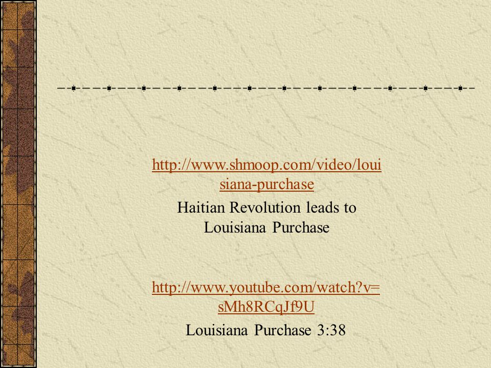 http://www.youtube.com/watch v= sMh8RCqJf9U Louisiana Purchase 3:38 http://www.shmoop.com/video/loui siana-purchase Haitian Revolution leads to Louisiana Purchase