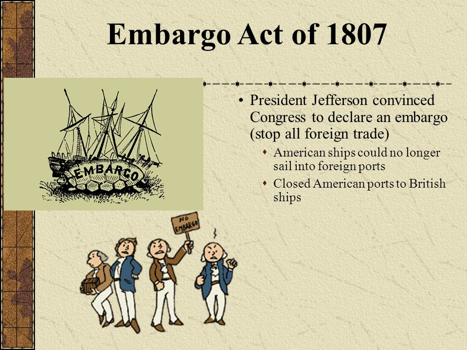 President Jefferson convinced Congress to declare an embargo (stop all foreign trade)  American ships could no longer sail into foreign ports  Closed American ports to British ships Embargo Act of 1807