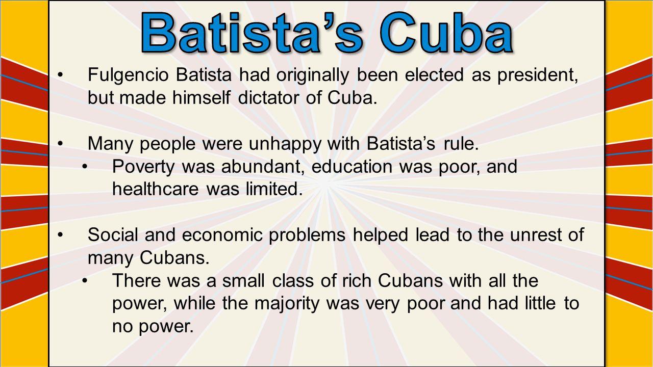 Fulgencio Batista had originally been elected as president, but made himself dictator of Cuba.