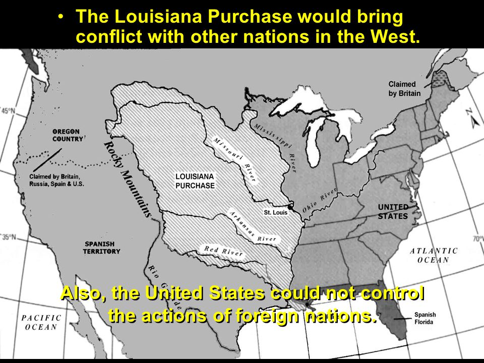 The Louisiana Purchase would bring conflict with other nations in the West. Also, the United States could not control the actions of foreign nations.