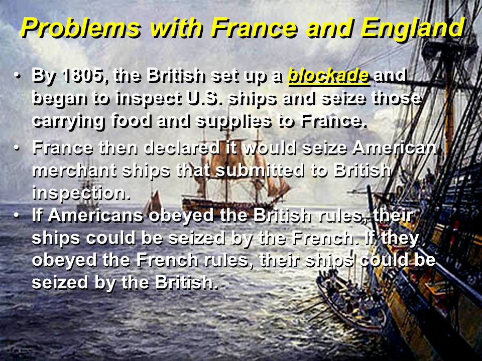 Problems with France and England By 1805, the British set up a blockade and began to inspect U.S. ships and seize those carrying food and supplies to