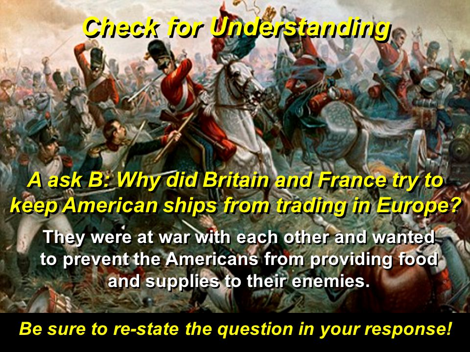 Check for Understanding Be sure to re-state the question in your response! A ask B: Why did Britain and France try to keep American ships from trading