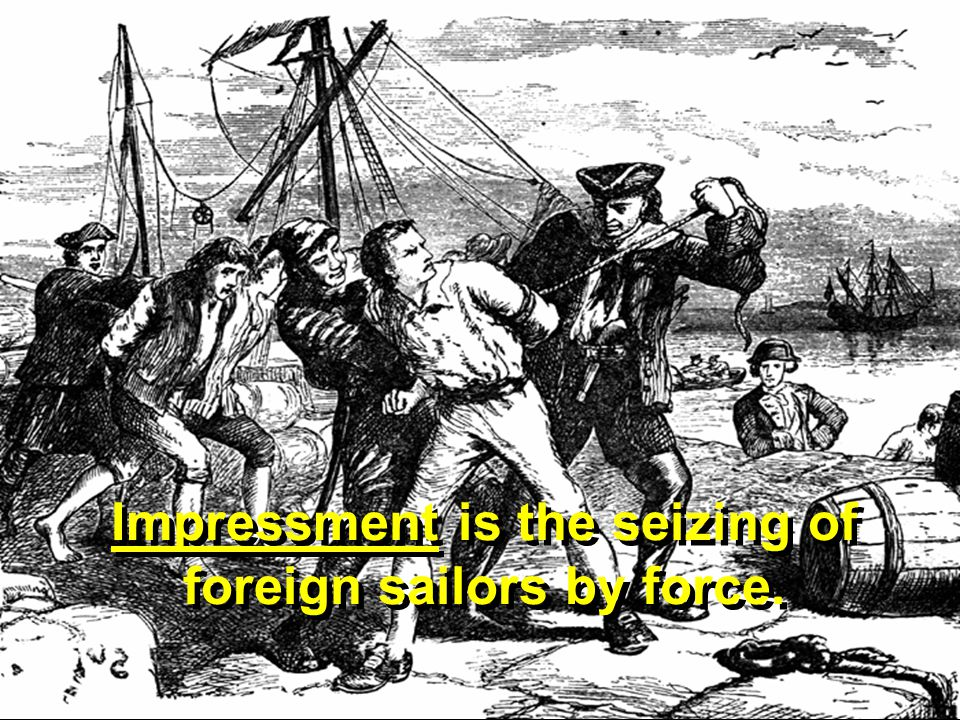 What is impressment? Impressment is the seizing of foreign sailors by force.