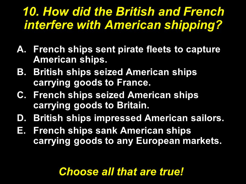 10. How did the British and French interfere with American shipping? A.French ships sent pirate fleets to capture American ships. B.British ships seiz