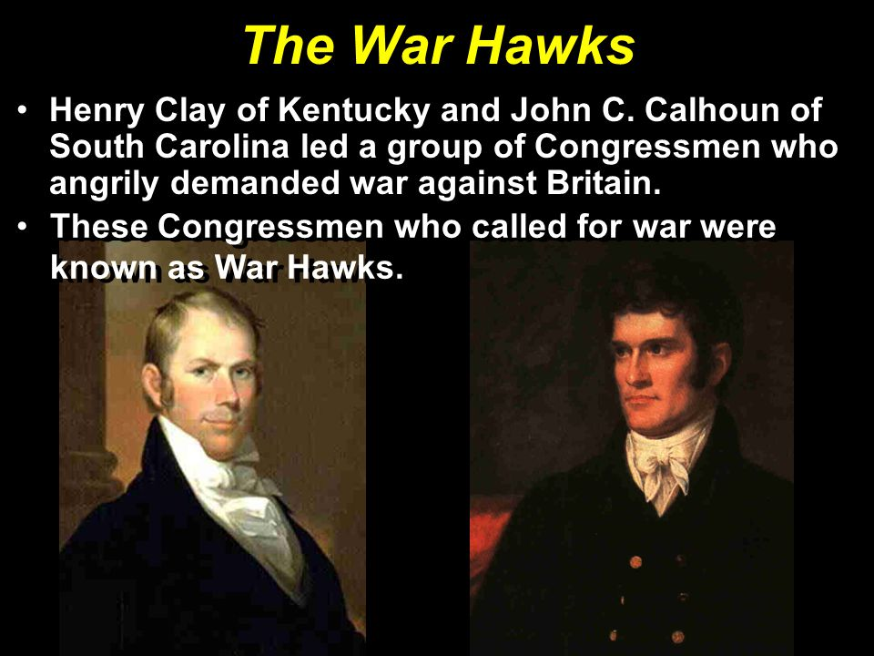 The War Hawks Henry Clay of Kentucky and John C. Calhoun of South Carolina led a group of Congressmen who angrily demanded war against Britain. These