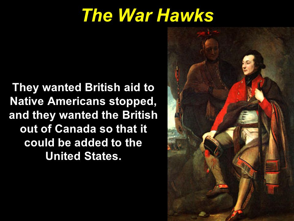 The War Hawks They wanted British aid to Native Americans stopped, and they wanted the British out of Canada so that it could be added to the United S
