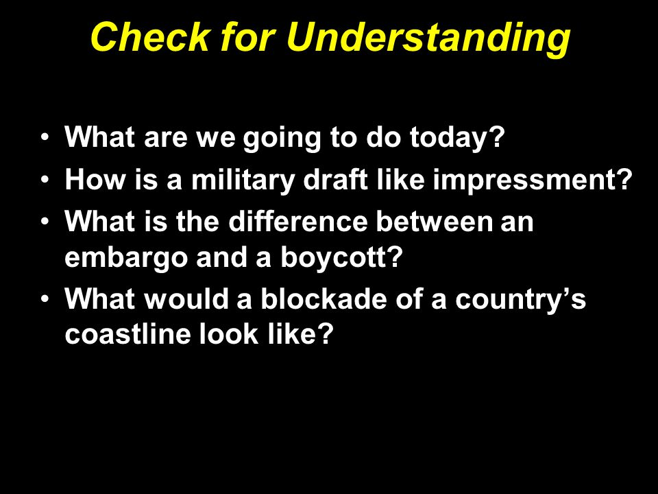 Check for Understanding What are we going to do today? How is a military draft like impressment? What is the difference between an embargo and a boyco
