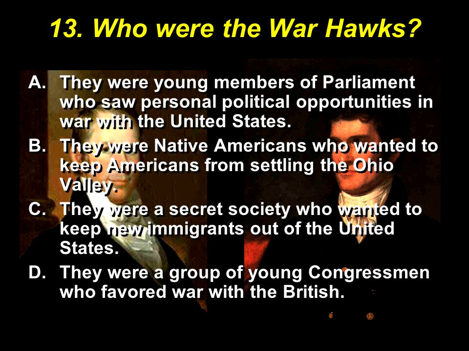 13. Who were the War Hawks? A.They were young members of Parliament who saw personal political opportunities in war with the United States. B.They wer