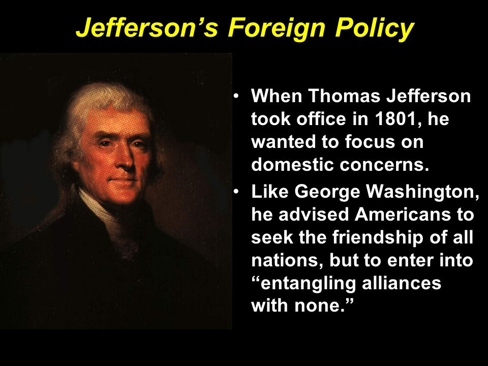 Jefferson's Foreign Policy When Thomas Jefferson took office in 1801, he wanted to focus on domestic concerns. Like George Washington, he advised Amer
