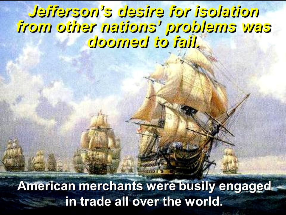 Jefferson's desire for isolation from other nations' problems was doomed to fail. American merchants were busily engaged in trade all over the world.