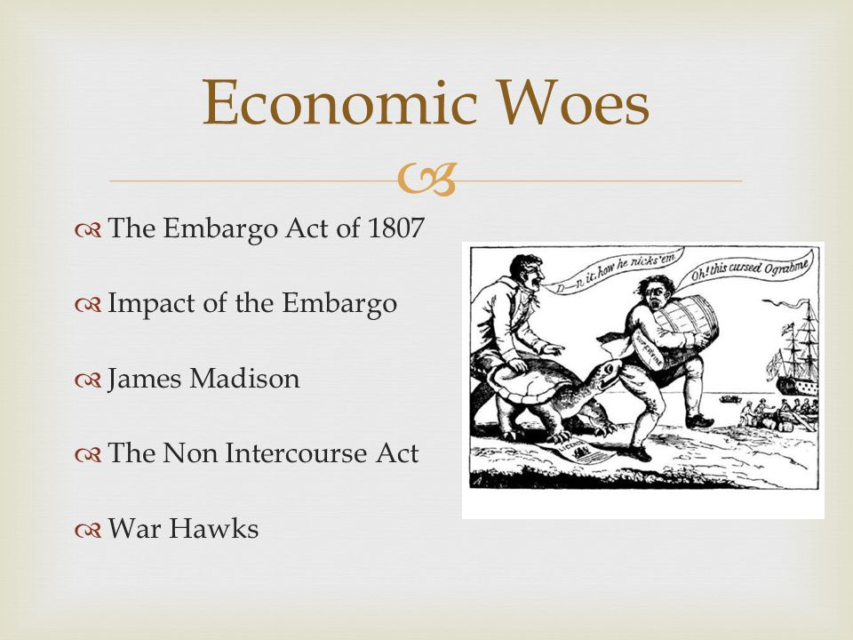   The Embargo Act of 1807  Impact of the Embargo  James Madison  The Non Intercourse Act  War Hawks Economic Woes