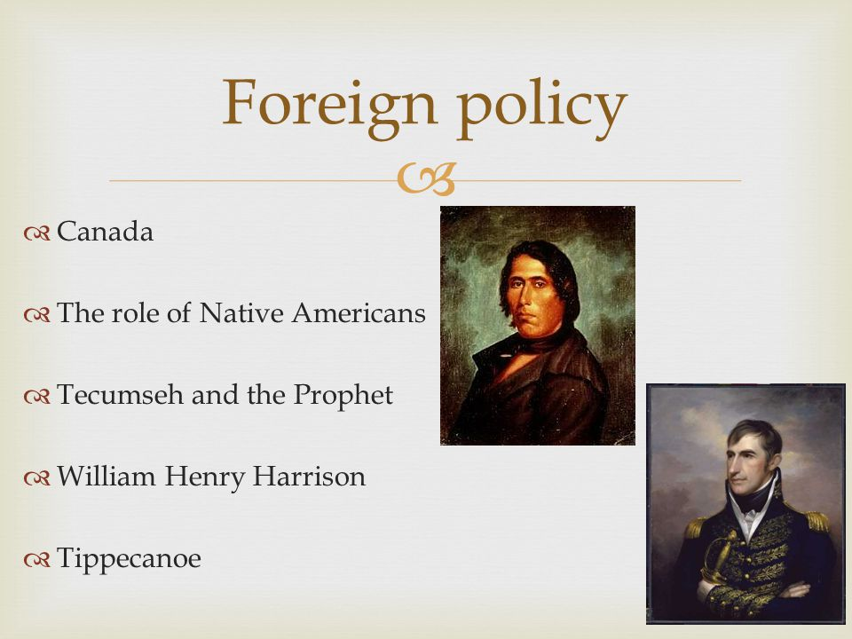   Canada  The role of Native Americans  Tecumseh and the Prophet  William Henry Harrison  Tippecanoe Foreign policy