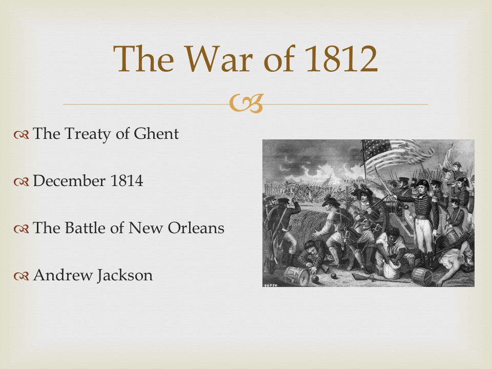   The Treaty of Ghent  December 1814  The Battle of New Orleans  Andrew Jackson The War of 1812