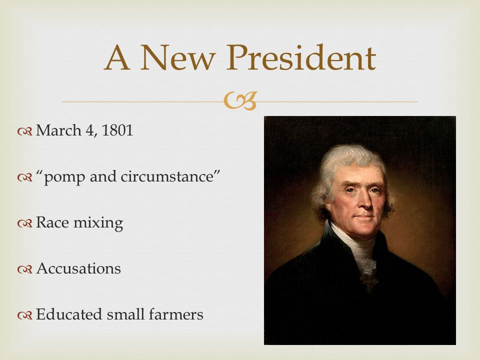 "  March 4, 1801  ""pomp and circumstance""  Race mixing  Accusations  Educated small farmers A New President"