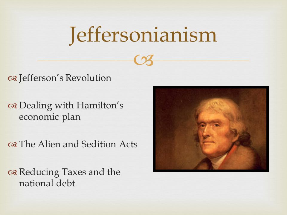   Jefferson's Revolution  Dealing with Hamilton's economic plan  The Alien and Sedition Acts  Reducing Taxes and the national debt Jeffersonianis