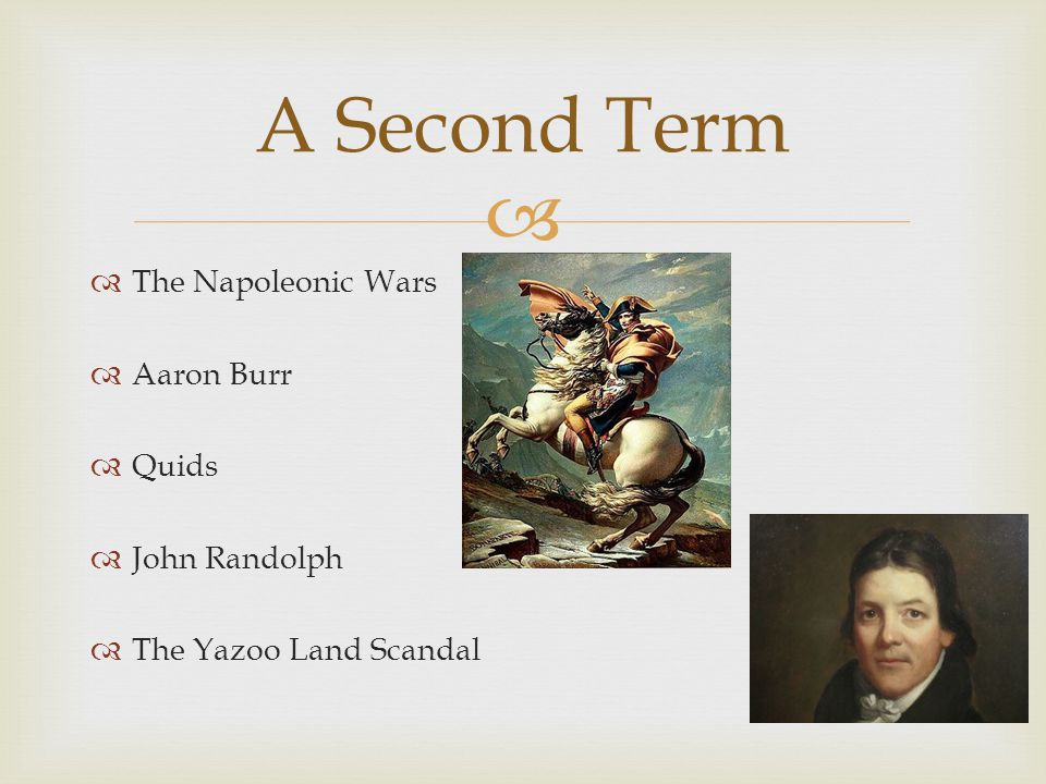   The Napoleonic Wars  Aaron Burr  Quids  John Randolph  The Yazoo Land Scandal A Second Term