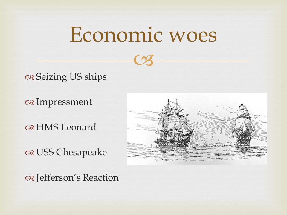   Seizing US ships  Impressment  HMS Leonard  USS Chesapeake  Jefferson's Reaction Economic woes