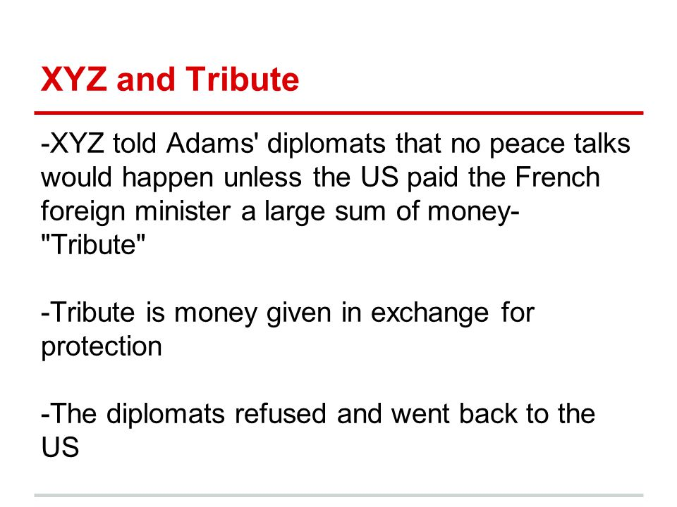 XYZ and Tribute -XYZ told Adams' diplomats that no peace talks would happen unless the US paid the French foreign minister a large sum of money-