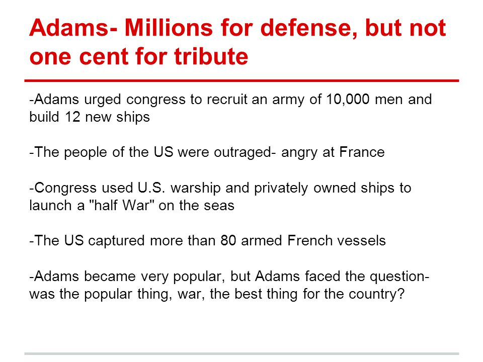 Adams- Millions for defense, but not one cent for tribute -Adams urged congress to recruit an army of 10,000 men and build 12 new ships -The people of