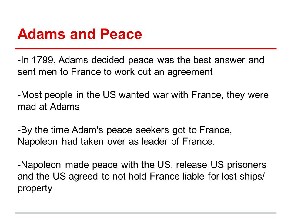 Adams and Peace -In 1799, Adams decided peace was the best answer and sent men to France to work out an agreement -Most people in the US wanted war wi
