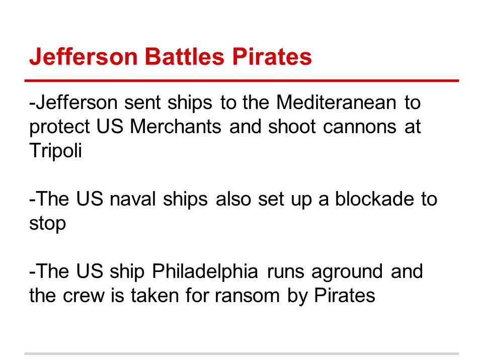 Jefferson Battles Pirates -Jefferson sent ships to the Mediteranean to protect US Merchants and shoot cannons at Tripoli -The US naval ships also set