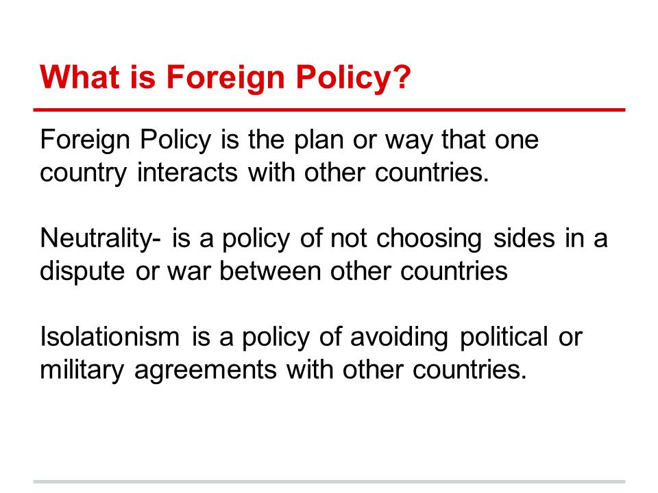 What is Foreign Policy? Foreign Policy is the plan or way that one country interacts with other countries. Neutrality- is a policy of not choosing sid