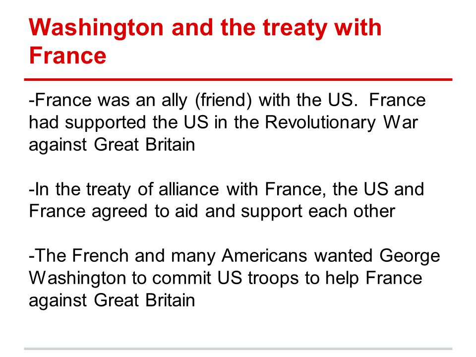 Washington and the treaty with France -France was an ally (friend) with the US. France had supported the US in the Revolutionary War against Great Bri