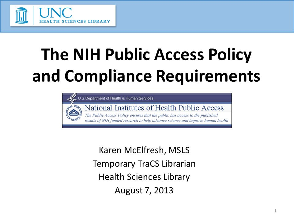 The NIH Public Access Policy and Compliance Requirements Karen McElfresh, MSLS Temporary TraCS Librarian Health Sciences Library August 7, 2013 1