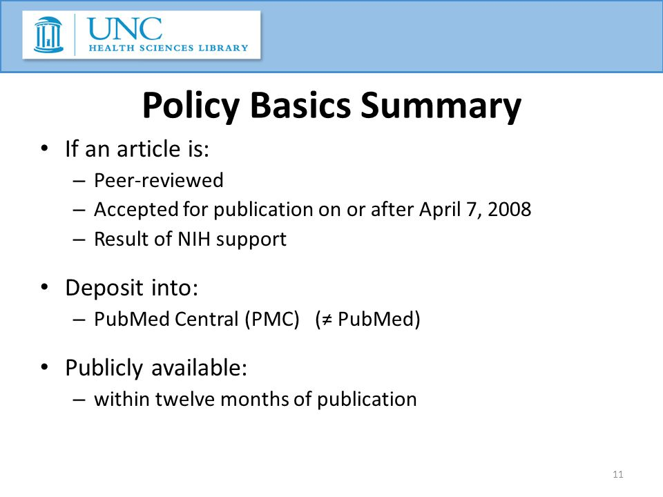 Policy Basics Summary If an article is: – Peer-reviewed – Accepted for publication on or after April 7, 2008 – Result of NIH support Deposit into: – PubMed Central (PMC) (≠ PubMed) Publicly available: – within twelve months of publication 11