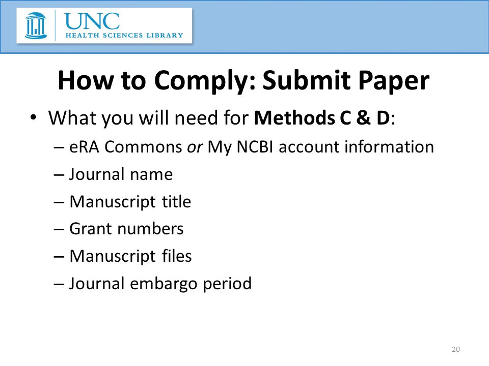 How to Comply: Submit Paper What you will need for Methods C & D: – eRA Commons or My NCBI account information – Journal name – Manuscript title – Gra