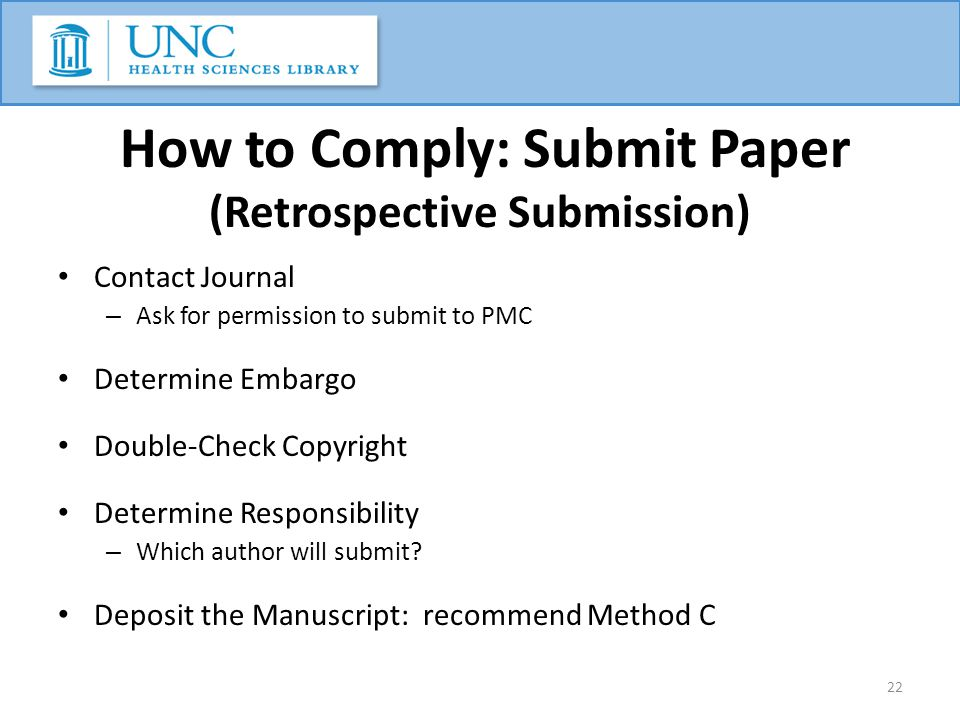 How to Comply: Submit Paper (Retrospective Submission) Contact Journal – Ask for permission to submit to PMC Determine Embargo Double-Check Copyright Determine Responsibility – Which author will submit.