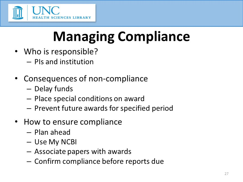 Managing Compliance Who is responsible? – PIs and institution Consequences of non-compliance – Delay funds – Place special conditions on award – Preve