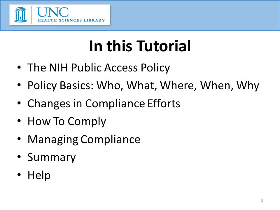 In this Tutorial The NIH Public Access Policy Policy Basics: Who, What, Where, When, Why Changes in Compliance Efforts How To Comply Managing Compliance Summary Help 3