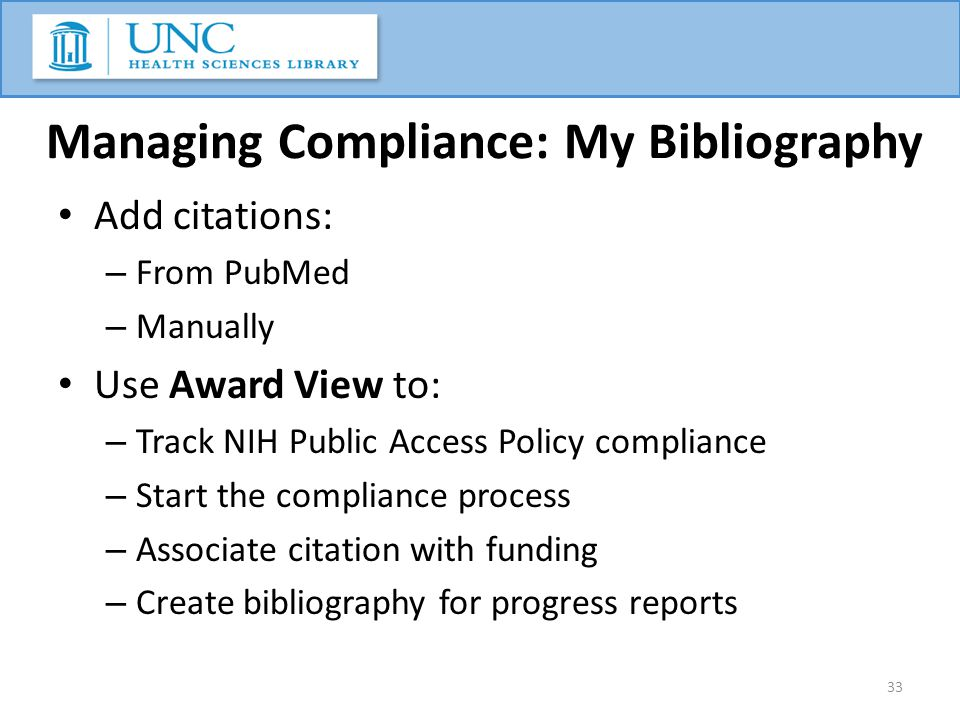 Managing Compliance: My Bibliography Add citations: – From PubMed – Manually Use Award View to: – Track NIH Public Access Policy compliance – Start the compliance process – Associate citation with funding – Create bibliography for progress reports 33