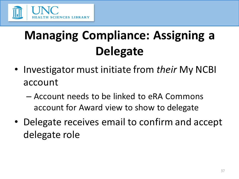 Managing Compliance: Assigning a Delegate Investigator must initiate from their My NCBI account – Account needs to be linked to eRA Commons account for Award view to show to delegate Delegate receives email to confirm and accept delegate role 37