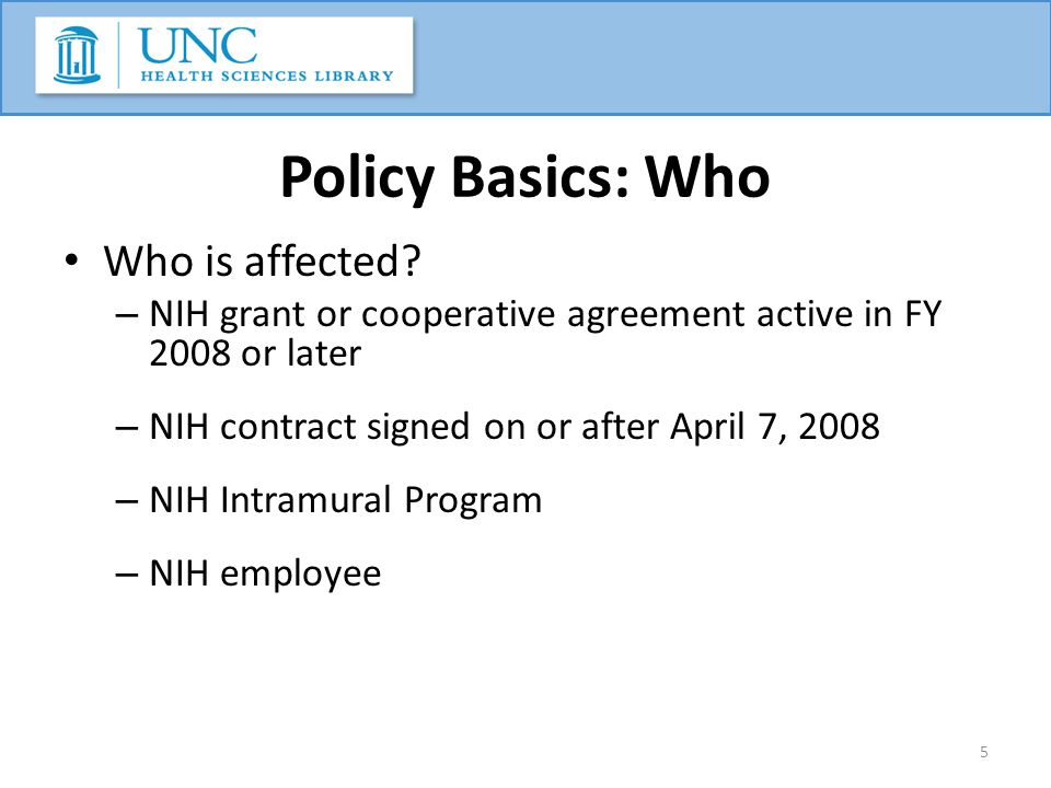 Policy Basics: Who Who is affected? – NIH grant or cooperative agreement active in FY 2008 or later – NIH contract signed on or after April 7, 2008 –