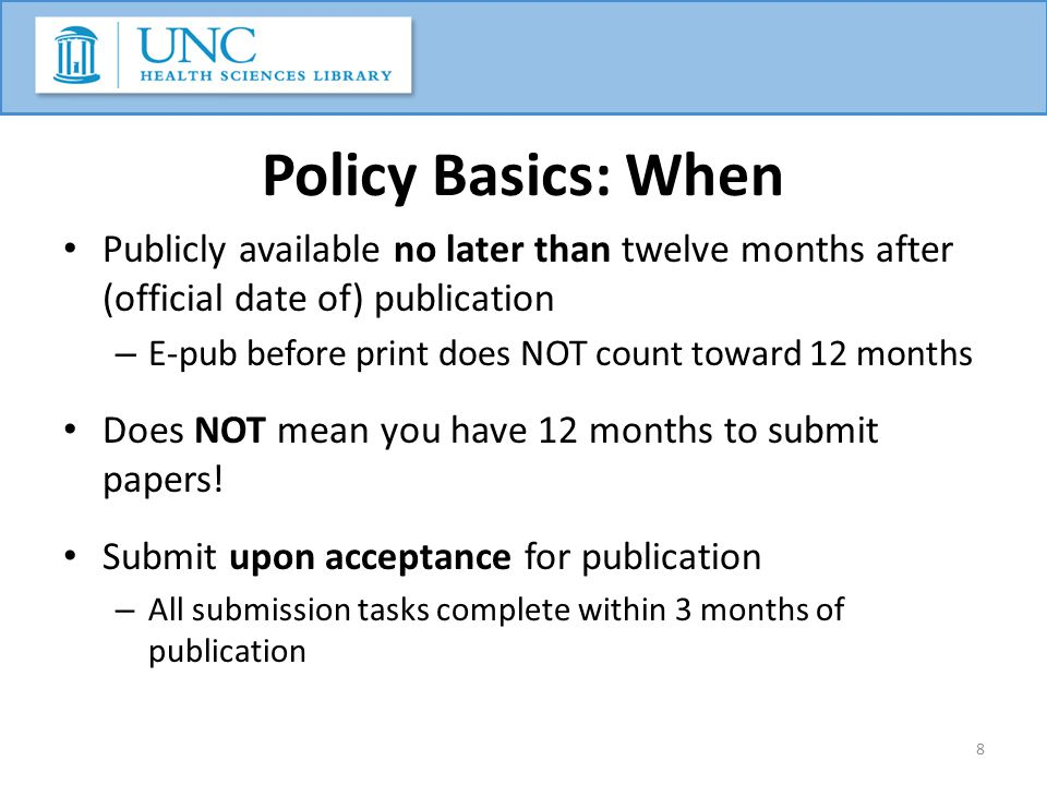 Policy Basics: When Publicly available no later than twelve months after (official date of) publication – E-pub before print does NOT count toward 12 months Does NOT mean you have 12 months to submit papers.