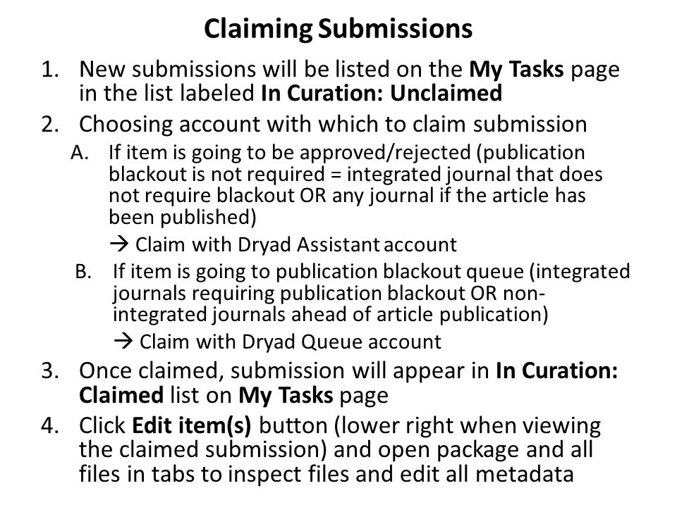 1.New submissions will be listed on the My Tasks page in the list labeled In Curation: Unclaimed 2.Choosing account with which to claim submission A.If item is going to be approved/rejected (publication blackout is not required = integrated journal that does not require blackout OR any journal if the article has been published)  Claim with Dryad Assistant account B.If item is going to publication blackout queue (integrated journals requiring publication blackout OR non- integrated journals ahead of article publication)  Claim with Dryad Queue account 3.Once claimed, submission will appear in In Curation: Claimed list on My Tasks page 4.Click Edit item(s) button (lower right when viewing the claimed submission) and open package and all files in tabs to inspect files and edit all metadata Claiming Submissions