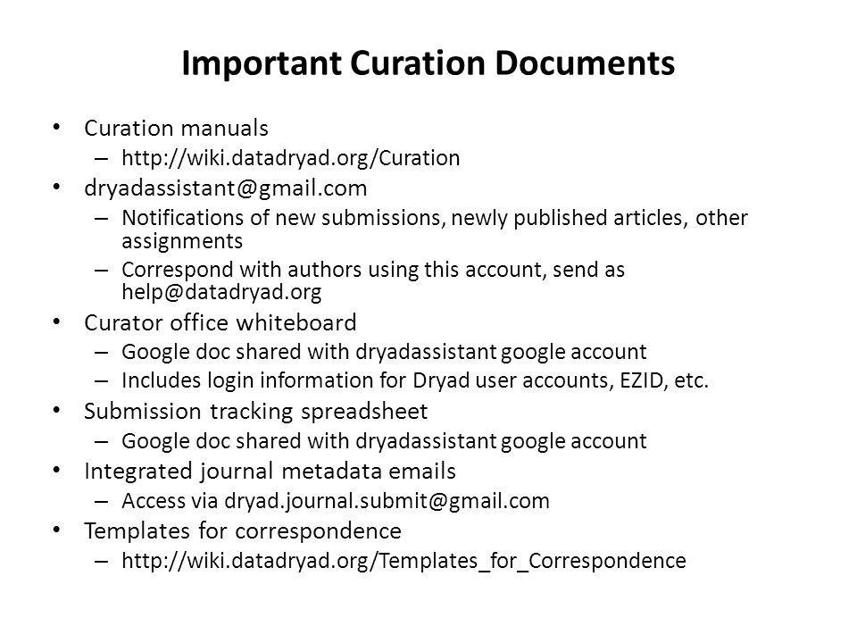 Important Curation Documents Curation manuals – http://wiki.datadryad.org/Curation dryadassistant@gmail.com – Notifications of new submissions, newly published articles, other assignments – Correspond with authors using this account, send as help@datadryad.org Curator office whiteboard – Google doc shared with dryadassistant google account – Includes login information for Dryad user accounts, EZID, etc.