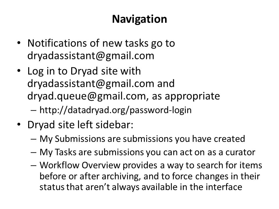 Navigation Notifications of new tasks go to dryadassistant@gmail.com Log in to Dryad site with dryadassistant@gmail.com and dryad.queue@gmail.com, as appropriate – http://datadryad.org/password-login Dryad site left sidebar: – My Submissions are submissions you have created – My Tasks are submissions you can act on as a curator – Workflow Overview provides a way to search for items before or after archiving, and to force changes in their status that aren't always available in the interface