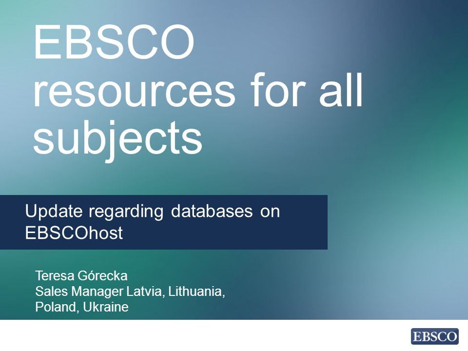 EBSCO resources for all subjects Update regarding databases on EBSCOhost Teresa Górecka Sales Manager Latvia, Lithuania, Poland, Ukraine