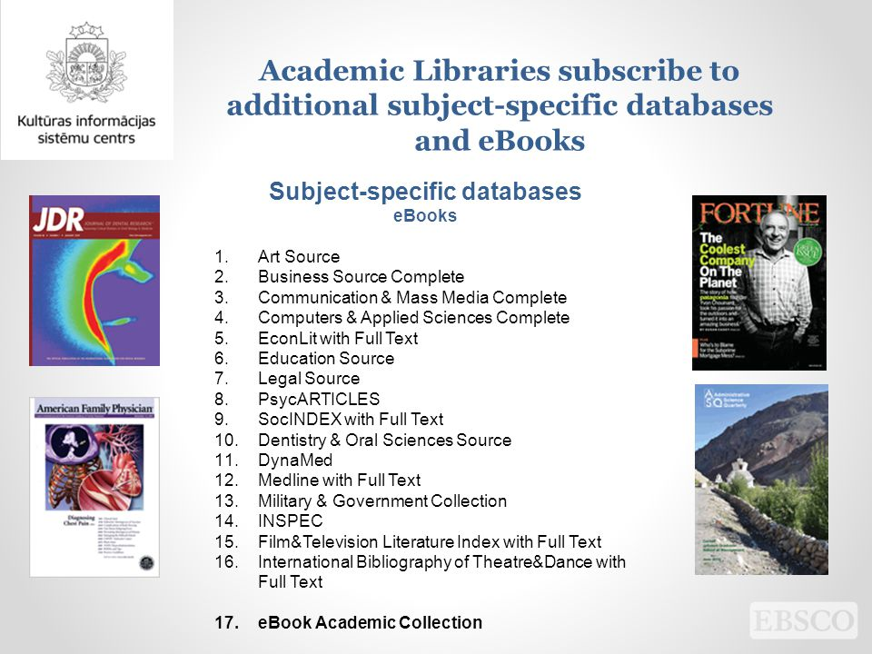 Academic Libraries subscribe to additional subject-specific databases and eBooks Subject-specific databases eBooks 1.Art Source 2.Business Source Complete 3.Communication & Mass Media Complete 4.Computers & Applied Sciences Complete 5.EconLit with Full Text 6.Education Source 7.Legal Source 8.PsycARTICLES 9.SocINDEX with Full Text 10.Dentistry & Oral Sciences Source 11.DynaMed 12.Medline with Full Text 13.Military & Government Collection 14.INSPEC 15.Film&Television Literature Index with Full Text 16.International Bibliography of Theatre&Dance with Full Text 17.eBook Academic Collection