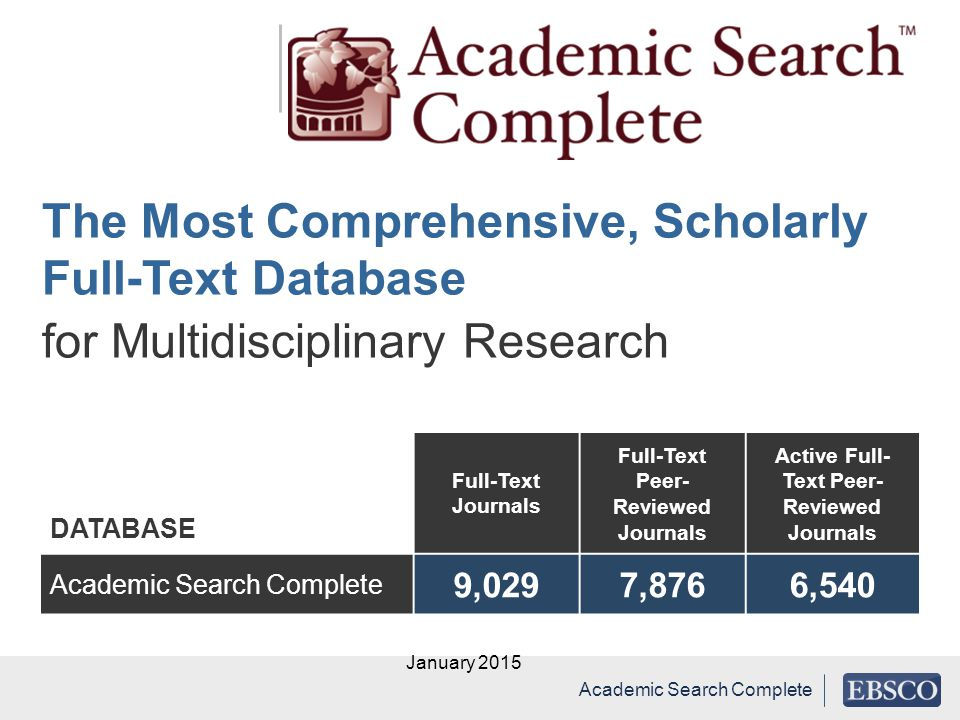 DATABASE Full-Text Journals Full-Text Peer- Reviewed Journals Active Full- Text Peer- Reviewed Journals Academic Search Complete 9,0297,8766,540 January 2015 Academic Search Complete The Most Comprehensive, Scholarly Full-Text Database for Multidisciplinary Research