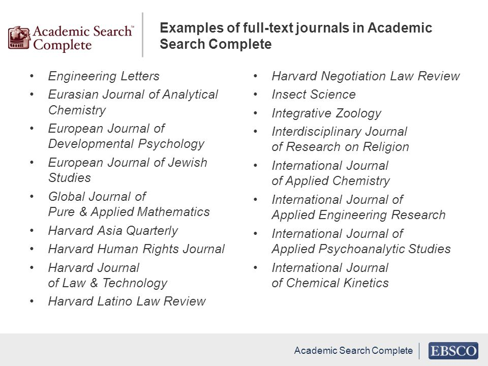 Engineering Letters Eurasian Journal of Analytical Chemistry European Journal of Developmental Psychology European Journal of Jewish Studies Global Journal of Pure & Applied Mathematics Harvard Asia Quarterly Harvard Human Rights Journal Harvard Journal of Law & Technology Harvard Latino Law Review Harvard Negotiation Law Review Insect Science Integrative Zoology Interdisciplinary Journal of Research on Religion International Journal of Applied Chemistry International Journal of Applied Engineering Research International Journal of Applied Psychoanalytic Studies International Journal of Chemical Kinetics Academic Search Complete Examples of full-text journals in Academic Search Complete