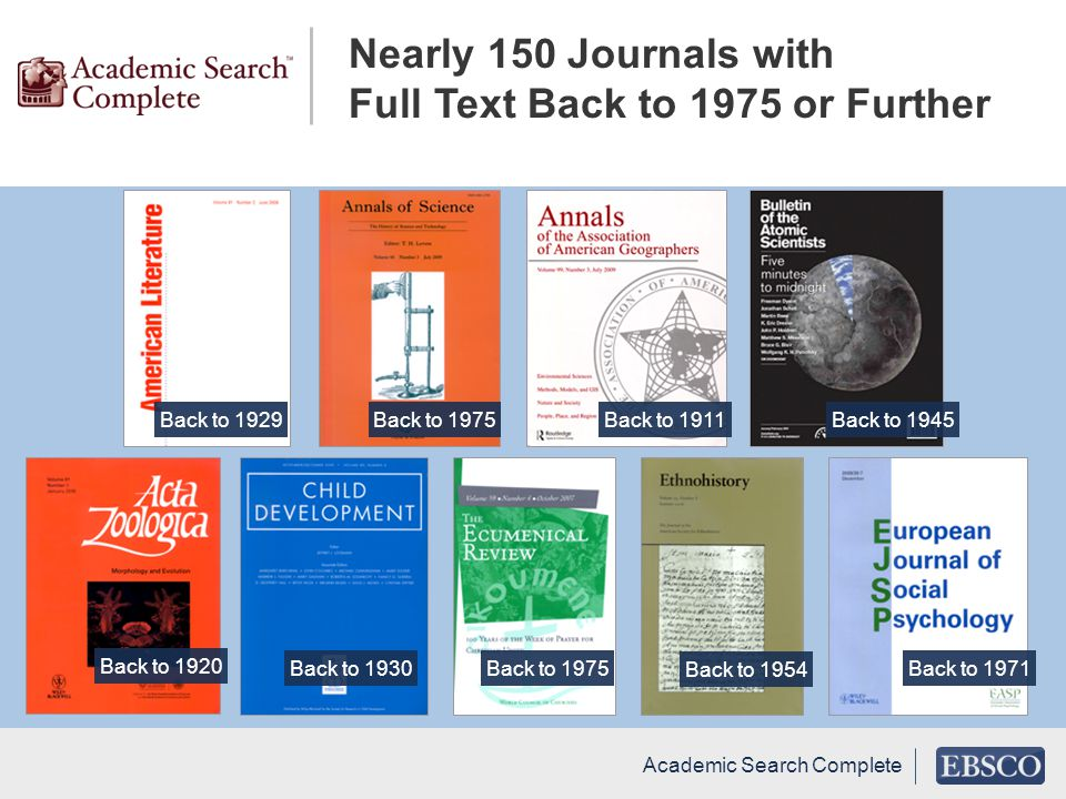Academic Search Complete Back to 1920 Back to 1945Back to 1929Back to 1975Back to 1911 Back to 1930Back to 1975 Back to 1954 Back to 1971 Nearly 150 Journals with Full Text Back to 1975 or Further